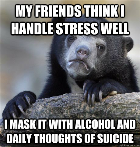 my friends think i handle stress well i mask it with alcohol and daily thoughts of suicide - my friends think i handle stress well i mask it with alcohol and daily thoughts of suicide  Confession Bear