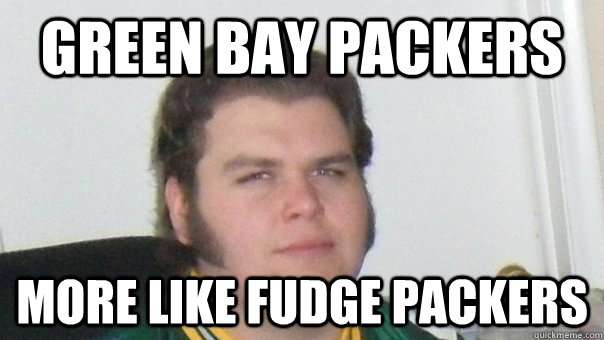 bee4dce0eca8d80fab76693eeb3f34b584cb8af20a2c4c88e2a9760322443e40 green bay packers more like fudge packers angry packer fan
