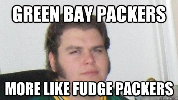 Green Bay Packers More Like Fudge Packers