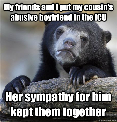 My friends and I put my cousin's abusive boyfriend in the ICU Her sympathy for him kept them together - My friends and I put my cousin's abusive boyfriend in the ICU Her sympathy for him kept them together  Confession Bear
