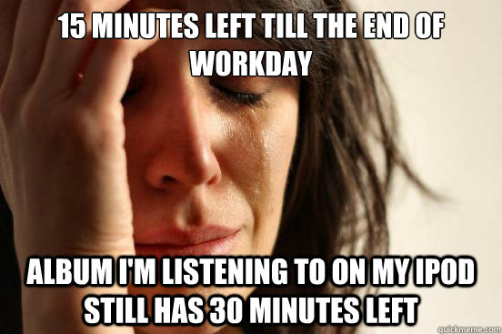 15 Minutes left till the end of workday album I'm listening to on my iPod still has 30 minutes left  First World Problems