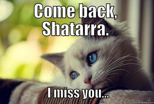 COME BACK, SHATARRA.                      I MISS YOU...                   First World Problems Cat