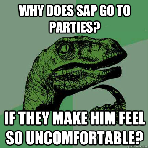 Why does sap go to parties? if they make him feel so uncomfortable? - Why does sap go to parties? if they make him feel so uncomfortable?  Philosoraptor