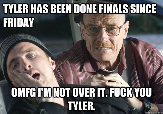 Tyler has been done finals since friday OMFG i'm not over it. fuck you tyler.