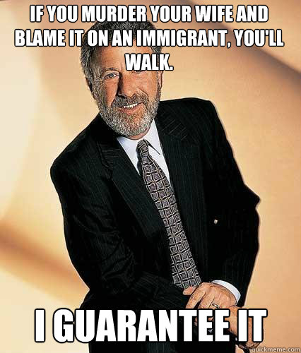 If you murder your wife and blame it on an immigrant, you'll walk.  I Guarantee it