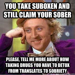 you take suboxen and still claim your sober please, tell me more about how taking drugs you have to detox from translates to sobriety  willy wonka