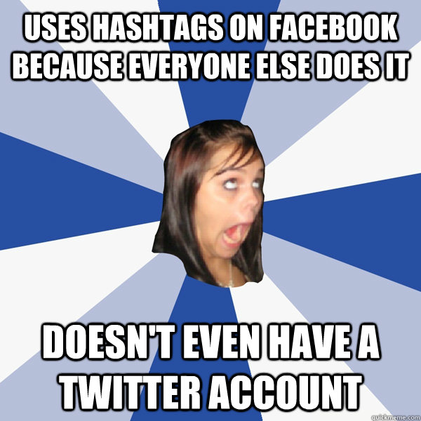 uses hashtags on facebook because everyone else does it doesn't even have a twitter account - uses hashtags on facebook because everyone else does it doesn't even have a twitter account  Annoying Facebook Girl