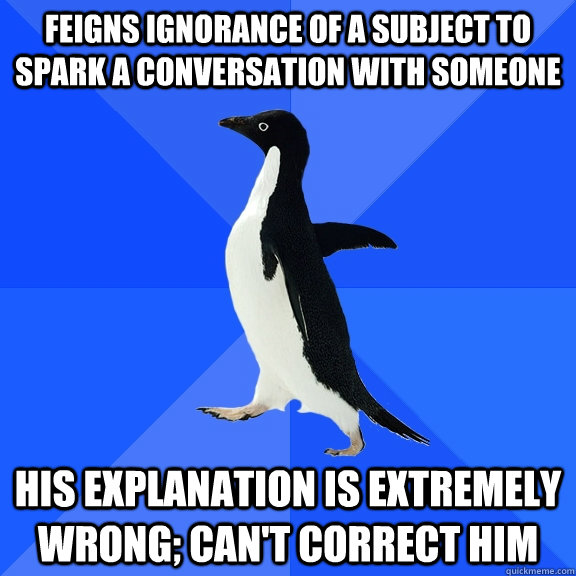 Feigns ignorance of a subject to spark a conversation with someone his explanation is extremely wrong; can't correct him - Feigns ignorance of a subject to spark a conversation with someone his explanation is extremely wrong; can't correct him  Socially Awkward Penguin