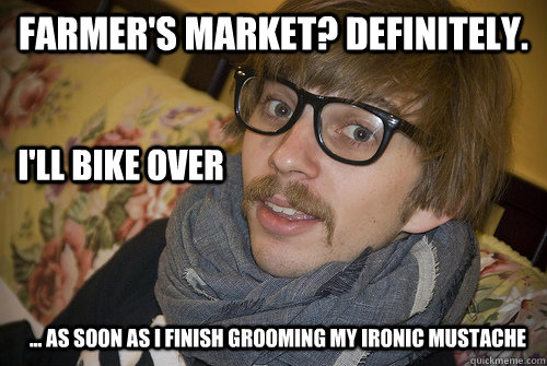 Farmer's Market? Definitely. I'll bike over  ... As soon as I finish grooming my ironic mustache - Farmer's Market? Definitely. I'll bike over  ... As soon as I finish grooming my ironic mustache  Farmers Market Hipster