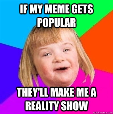 If my meme gets popular they'll make me a reality show  Retard Girl