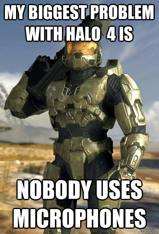 my biggest problem with halo  4 is nobody uses microphones - my biggest problem with halo  4 is nobody uses microphones  Master Chief