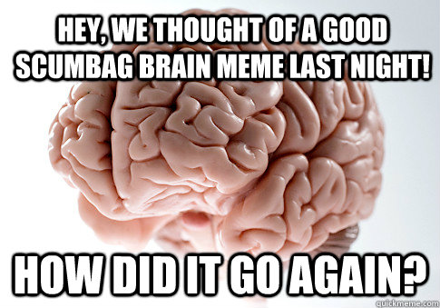Hey, we thought of a good scumbag brain meme last night! How did it go again? - Hey, we thought of a good scumbag brain meme last night! How did it go again?  Scumbag Brain