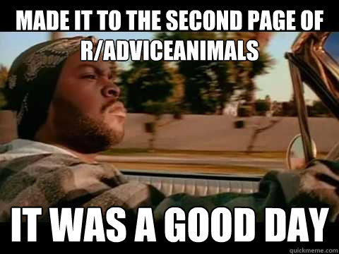made it to the second page of r/adviceanimals IT WAS A GOOD DAY - made it to the second page of r/adviceanimals IT WAS A GOOD DAY  ice cube good day
