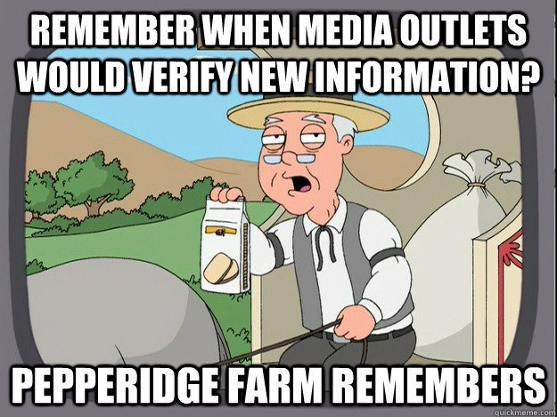 Remember when media outlets would verify new information? Pepperidge farm remembers - Remember when media outlets would verify new information? Pepperidge farm remembers  Pepperidge Farm Remembers