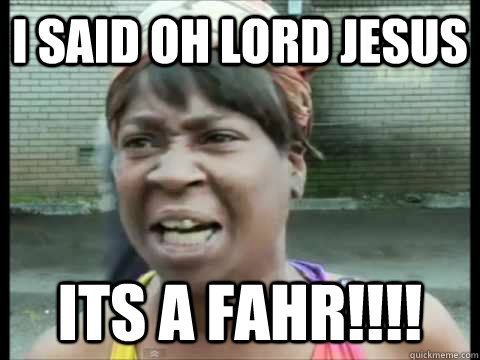 i said Oh lord jesus its a fahr!!!!