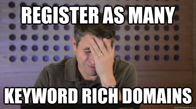 REgister as many keyword rich domains - REgister as many keyword rich domains  Facepalm Matt Cutts