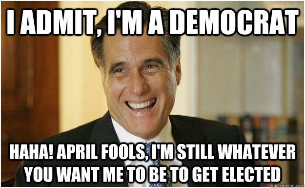 I admit, I'm a Democrat Haha! April Fools, I'm still whatever you want me to be to get elected - I admit, I'm a Democrat Haha! April Fools, I'm still whatever you want me to be to get elected  Mitt Romney