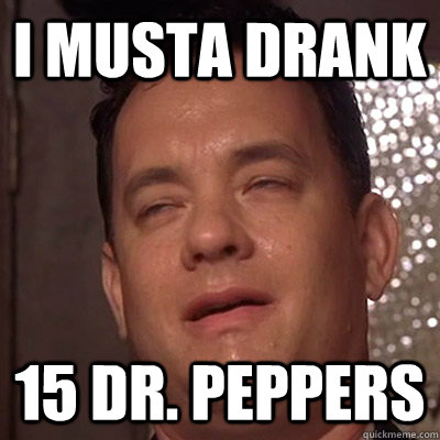 I musta drank 15 dr. peppers - I musta drank 15 dr. peppers  Tom Hanks 9 Guy