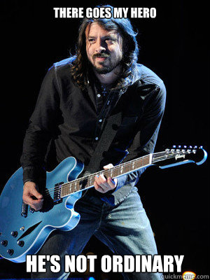 There goes my hero he's not ordinary  Dave Grohl