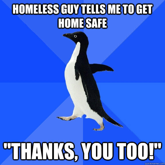 Homeless guy tells me to get home safe
