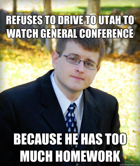 Refuses to drive to utah to watch general conference Because he has too much homework  Mormon Meme