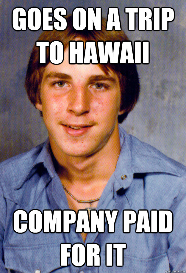 goes on a trip to hawaii company paid for it - goes on a trip to hawaii company paid for it  Old Economy Steven
