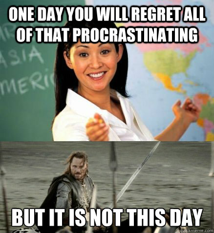 One day you will regret all of that procrastinating but it is not this day - One day you will regret all of that procrastinating but it is not this day  Misc