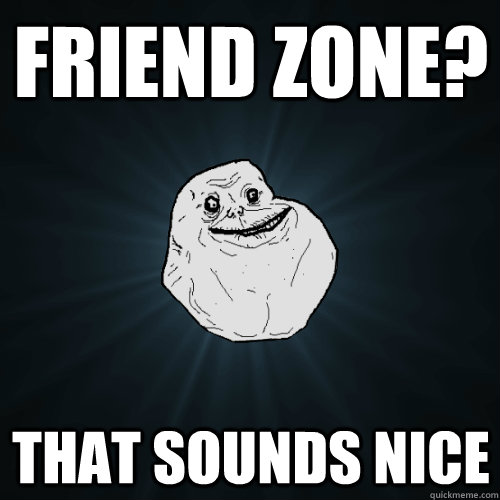 Friend Zone? That sounds nice - Friend Zone? That sounds nice  Forever Alone