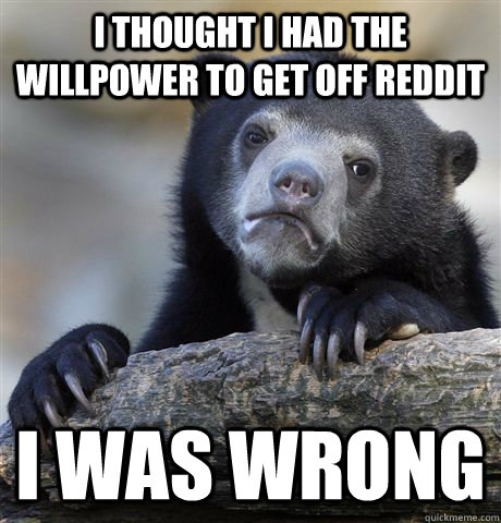 I thought I had the willpower to get off Reddit I was wrong - I thought I had the willpower to get off Reddit I was wrong  Confession Bear