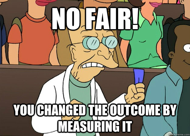 No fair! you changed the outcome by measuring it - No fair! you changed the outcome by measuring it  Farnsworth