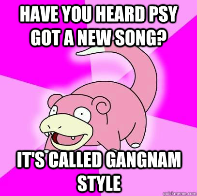 Have you heard psy got a new song? It's called Gangnam Style - Have you heard psy got a new song? It's called Gangnam Style  Slowpoke