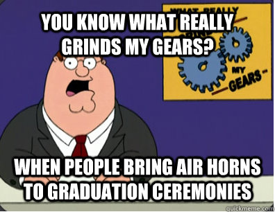 YOU KNOW WHAT REALLY GRINDS MY GEARS? when people bring air horns to graduation ceremonies - YOU KNOW WHAT REALLY GRINDS MY GEARS? when people bring air horns to graduation ceremonies  Grinds my gears
