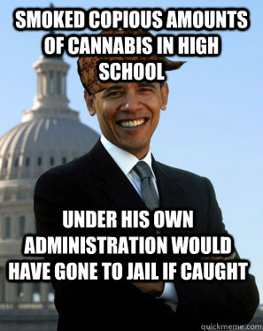 Smoked copious amounts of cannabis in high school Under his own administration would have gone to jail if caught  - Smoked copious amounts of cannabis in high school Under his own administration would have gone to jail if caught   Scumbag Obama