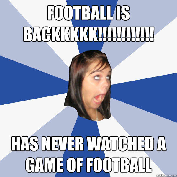 FOOTBALL IS BACKKKKK!!!!!!!!!!!! Has never watched a game of football - FOOTBALL IS BACKKKKK!!!!!!!!!!!! Has never watched a game of football  Annoying Facebook Girl