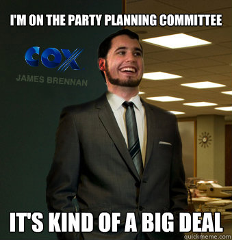 i'm on the party planning committee it's kind of a big deal