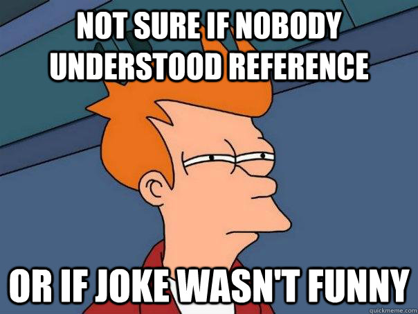 not sure if nobody understood reference or if joke wasn't funny - not sure if nobody understood reference or if joke wasn't funny  Futurama Fry