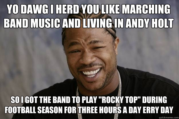 Yo dawg i herd you like marching band music and living in Andy Holt so i got the band to play