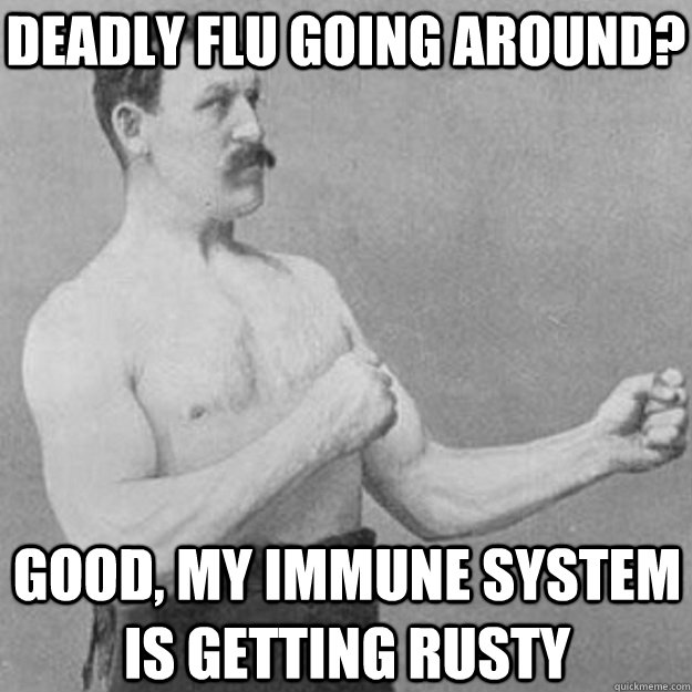Deadly flu going around? Good, my immune system is getting rusty - Deadly flu going around? Good, my immune system is getting rusty  overly manly man