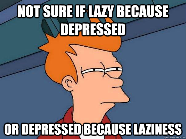 Not sure if lazy because depressed or depressed because laziness - Not sure if lazy because depressed or depressed because laziness  Futurama Fry