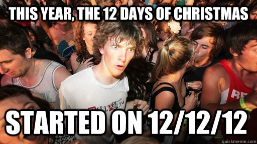 This Year, the 12 days of Christmas started on 12/12/12 - This Year, the 12 days of Christmas started on 12/12/12  Sudden Clarity Clarence
