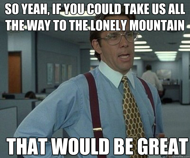 So yeah, if you could take us all the way to the lonely mountain THAT WOULD BE GREAT - So yeah, if you could take us all the way to the lonely mountain THAT WOULD BE GREAT  that would be great