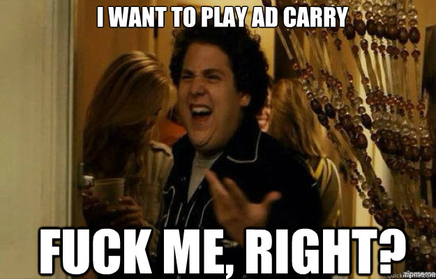 i want to play ad carry FUCK ME, RIGHT?
