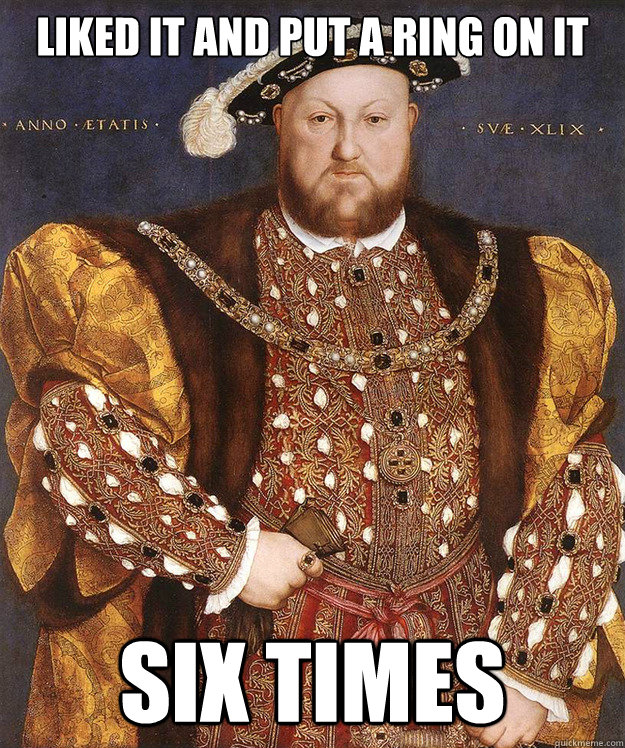 liked it and put a ring on it six times - liked it and put a ring on it six times  King Henry VIII