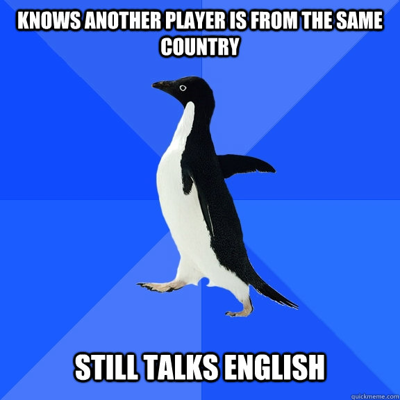 Knows another player is from the same country Still talks English - Knows another player is from the same country Still talks English  Socially Awkward Penguin
