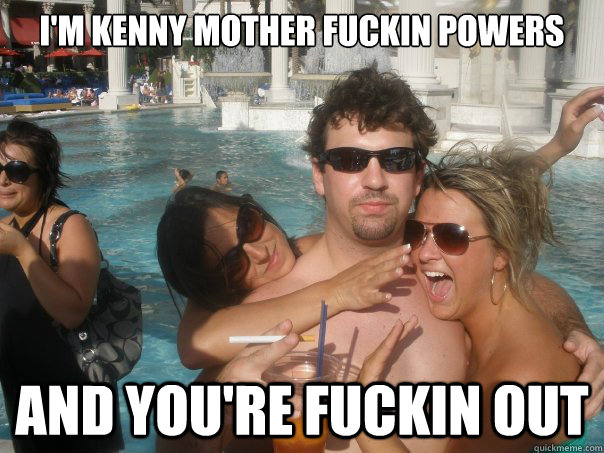 bf16fbddb8bfe27695a6b501718d7a94975cb31e21ba66d1477c3fb401279d4f i'm kenny mother fuckin powers and you're fuckin out kenny