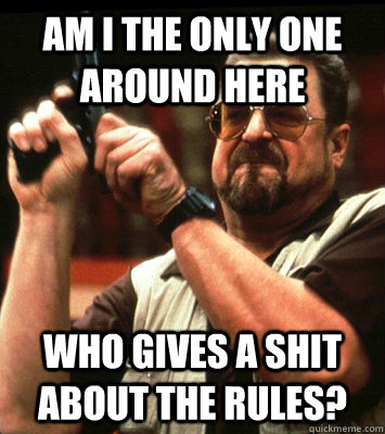 AM I THE ONLY ONE AROUND HERE  who gives a shit about the rules? - AM I THE ONLY ONE AROUND HERE  who gives a shit about the rules?  Misc