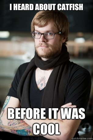 I heard about Catfish before it was cool - I heard about Catfish before it was cool  Hipster Barista