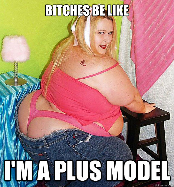 Bitches be like i'm a plus model  25th Birthday Fat Girl