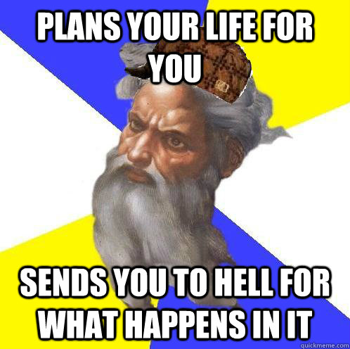 plans your life for you sends you to hell for what happens in it - plans your life for you sends you to hell for what happens in it  Scumbag God