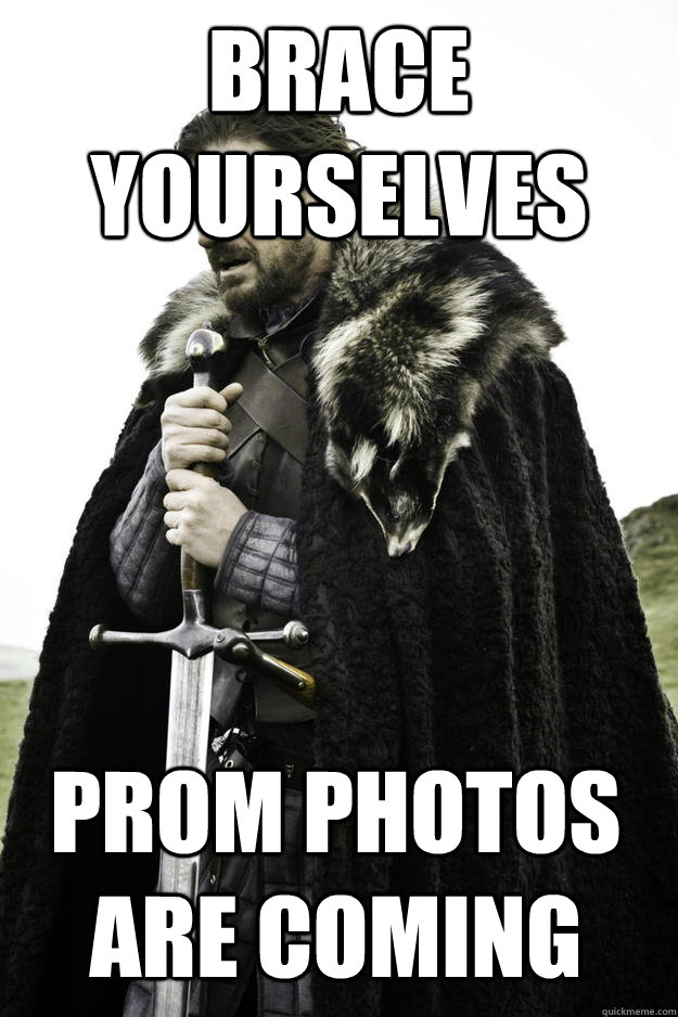Brace Yourselves prom photos are coming - Brace Yourselves prom photos are coming  Winter is coming